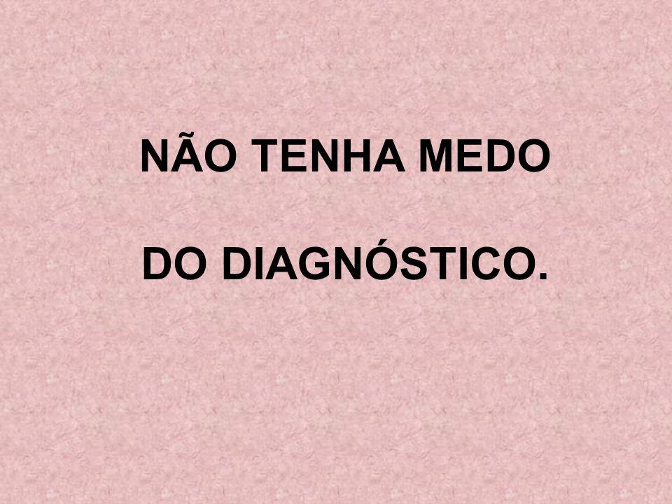 NÃO TENHA MEDO DO DIAGNÓSTICO.