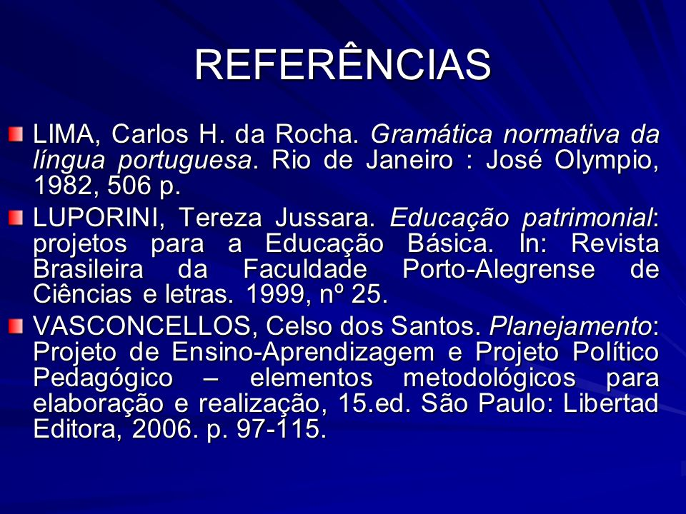 REFERÊNCIASLIMA, Carlos H. da Rocha. Gramática normativa da língua portuguesa. Rio de Janeiro : José Olympio, 1982, 506 p.