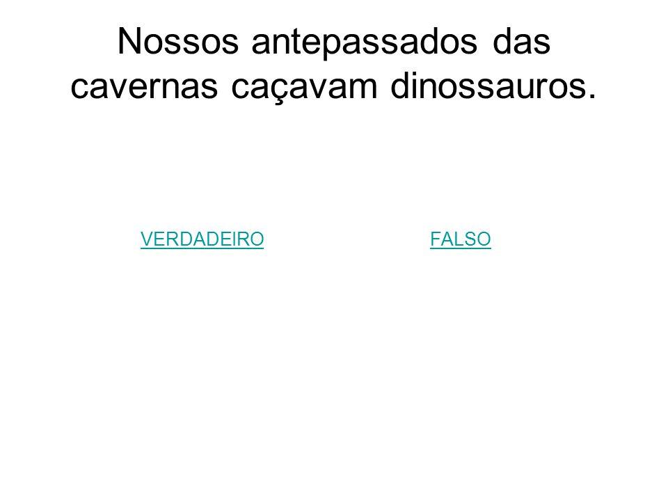 Nossos antepassados das cavernas caçavam dinossauros.