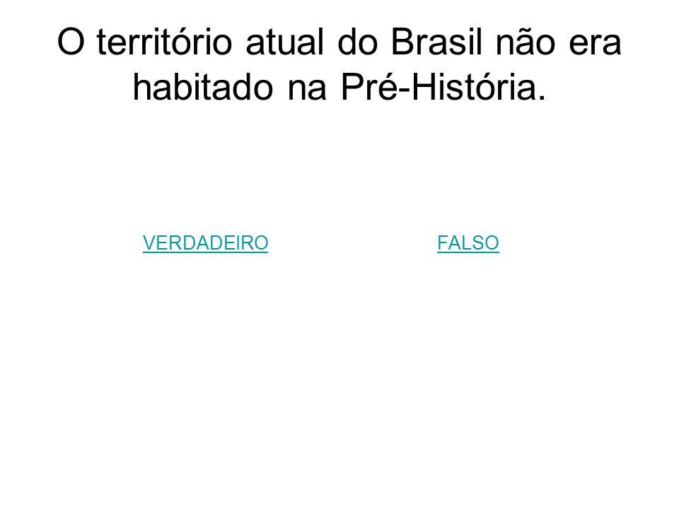 O território atual do Brasil não era habitado na Pré-História.