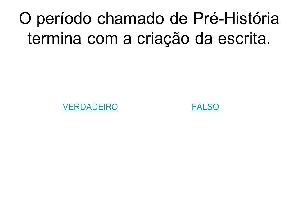 O período chamado de Pré-História termina com a criação da escrita.