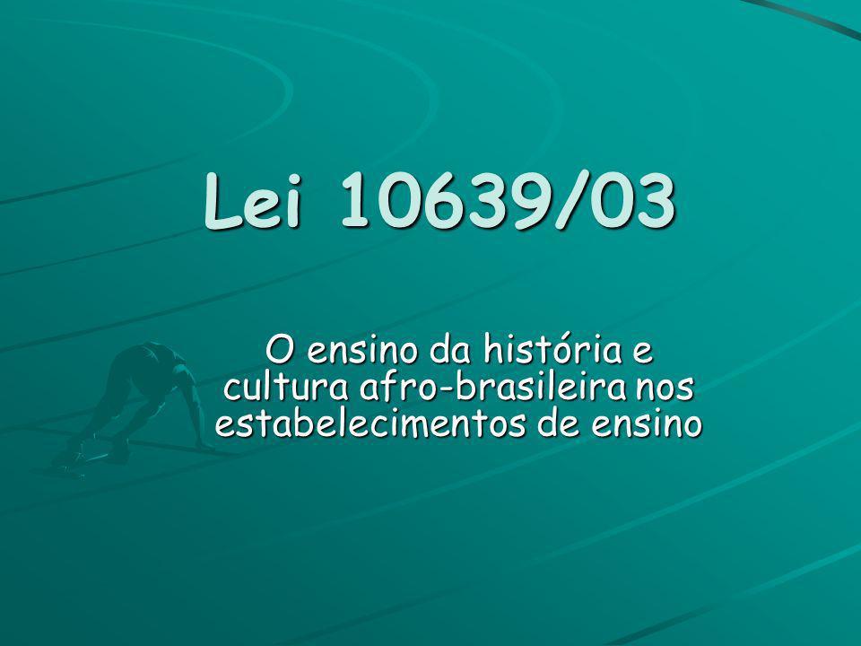 Lei 10639/03O ensino da história e cultura afro-brasileira nos estabelecimentos de ensino.