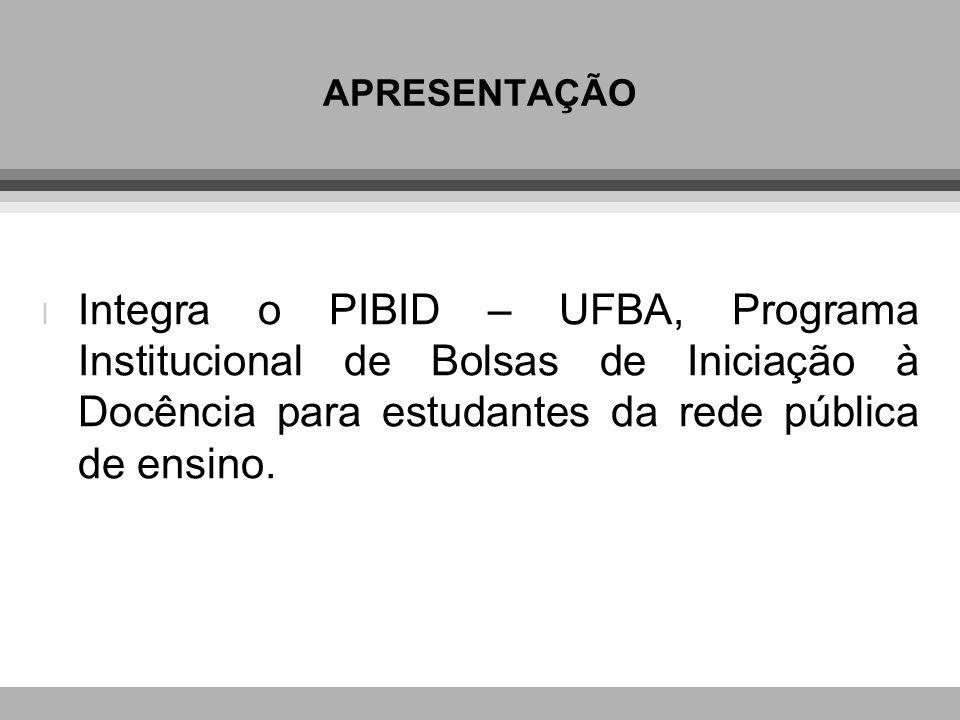 APRESENTAÇÃO Integra o PIBID – UFBA, Programa Institucional de Bolsas de Iniciação à Docência para estudantes da rede pública de ensino.