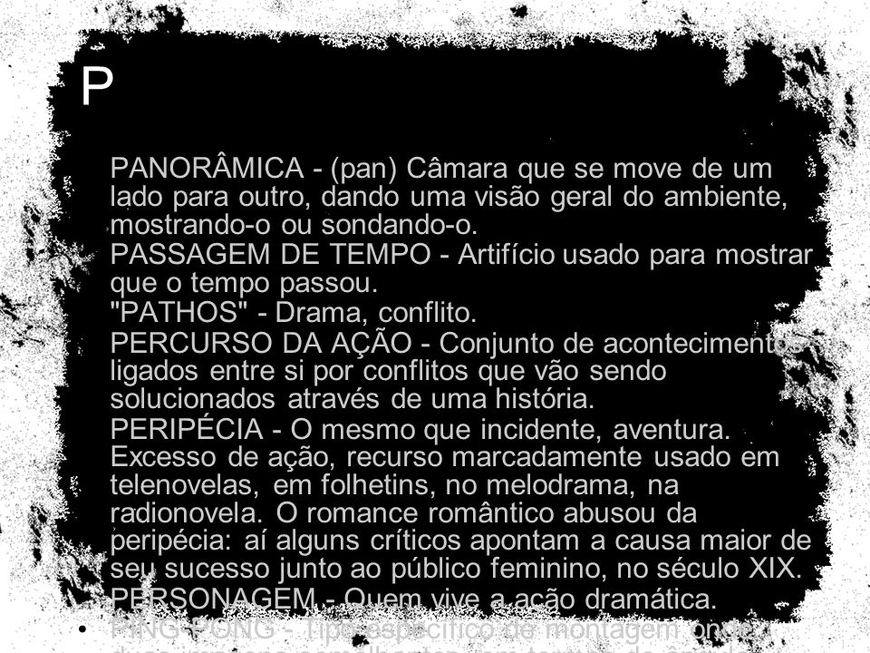 P PANORÂMICA - (pan) Câmara que se move de um lado para outro, dando uma visão geral do ambiente, mostrando-o ou sondando-o.