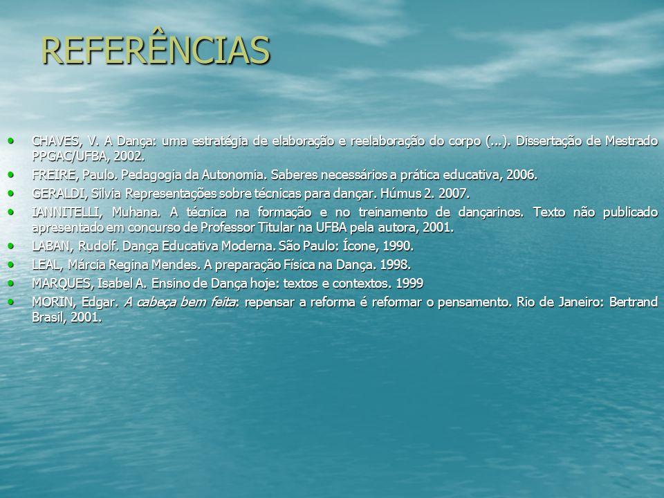 REFERÊNCIAS CHAVES, V. A Dança: uma estratégia de elaboração e reelaboração do corpo (...). Dissertação de Mestrado PPGAC/UFBA, 2002.