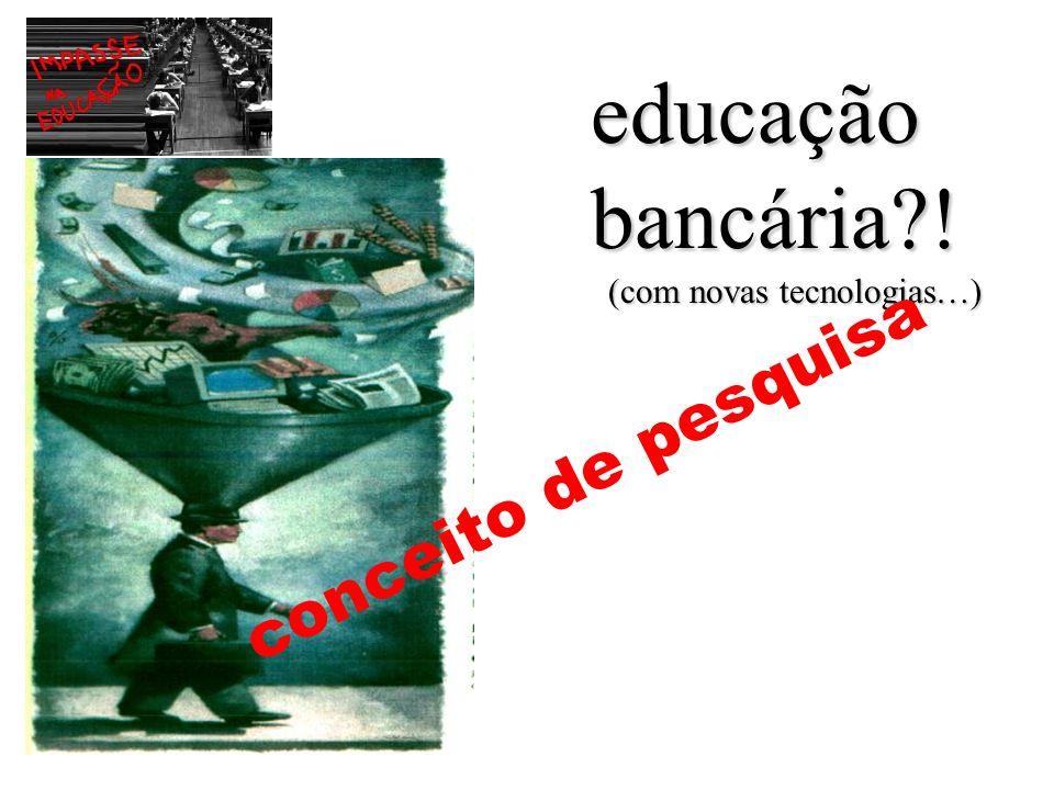 educação bancária ! conceito de pesquisa (com novas tecnologias…)