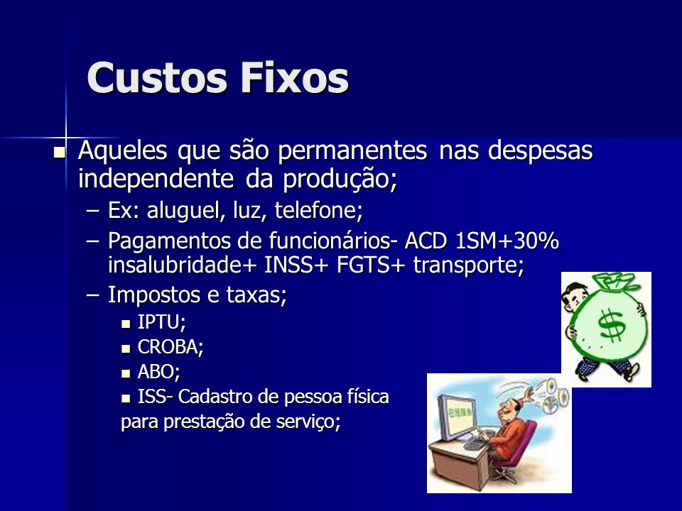 Custos FixosAqueles que são permanentes nas despesas independente da produção; Ex: aluguel, luz, telefone;