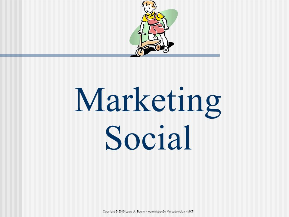 Marketing Social Copyright © 2015 Laury A. Bueno – Administração Mercadológica • MKT