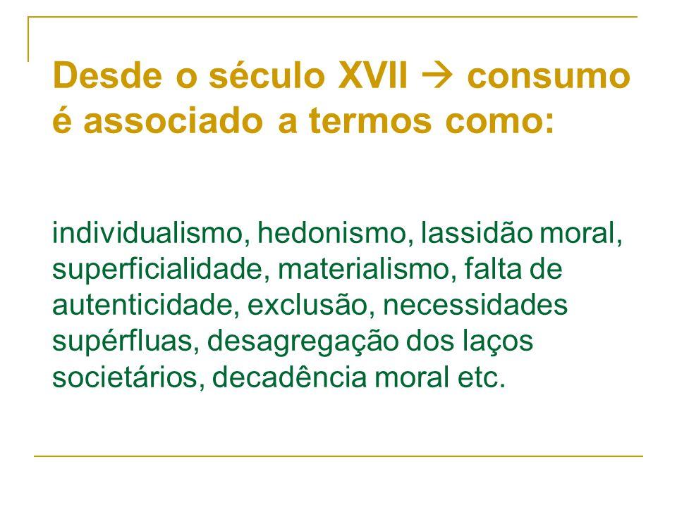 Desde o século XVII  consumo é associado a termos como: individualismo, hedonismo, lassidão moral, superficialidade, materialismo, falta de autenticidade, exclusão, necessidades supérfluas, desagregação dos laços societários, decadência moral etc.