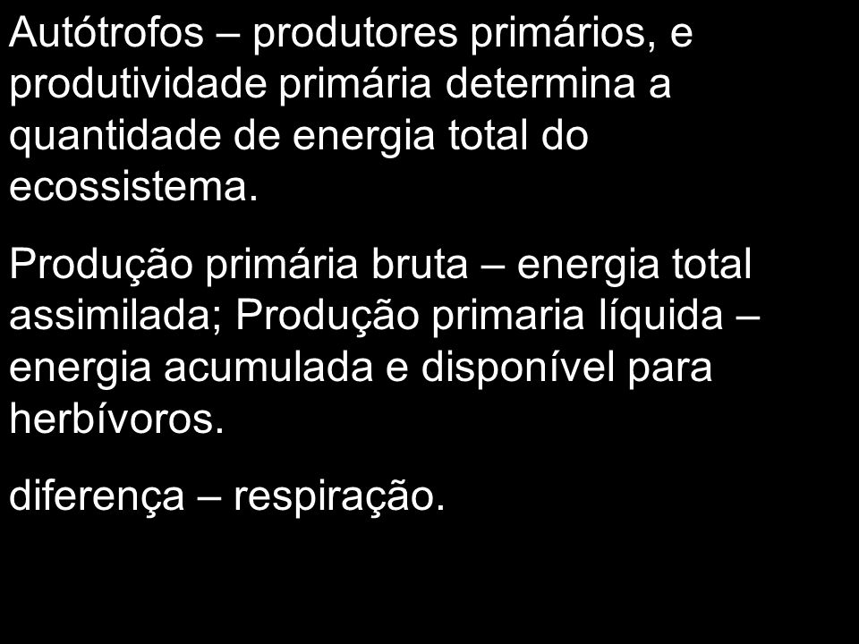 Autótrofos – produtores primários, e produtividade primária determina a quantidade de energia total do ecossistema.