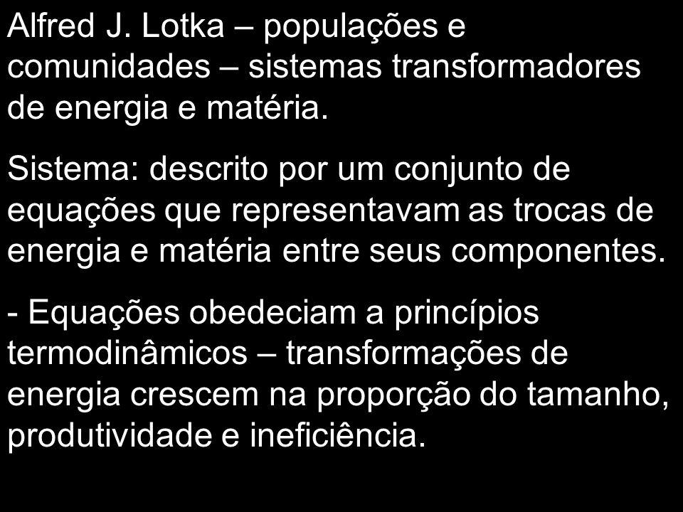 Alfred J. Lotka – populações e comunidades – sistemas transformadores de energia e matéria.