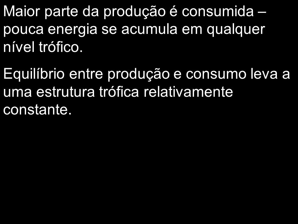 Maior parte da produção é consumida – pouca energia se acumula em qualquer nível trófico.