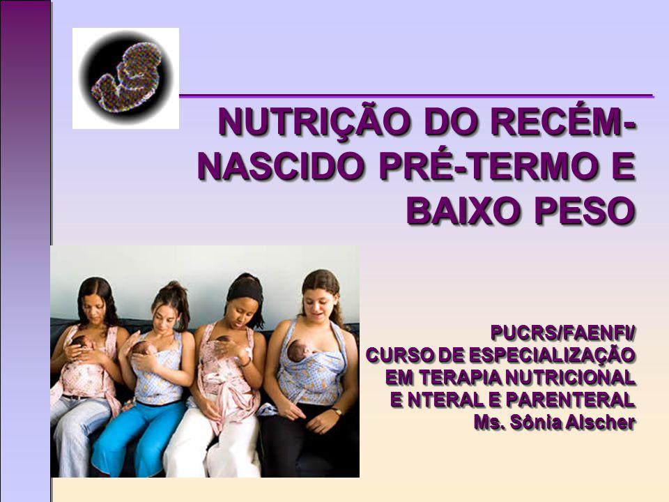 NUTRIÇÃO DO RECÉM-NASCIDO PRÉ-TERMO E BAIXO PESO PUCRS/FAENFI/ CURSO DE ESPECIALIZAÇÃO EM TERAPIA NUTRICIONAL E NTERAL E PARENTERAL Ms.