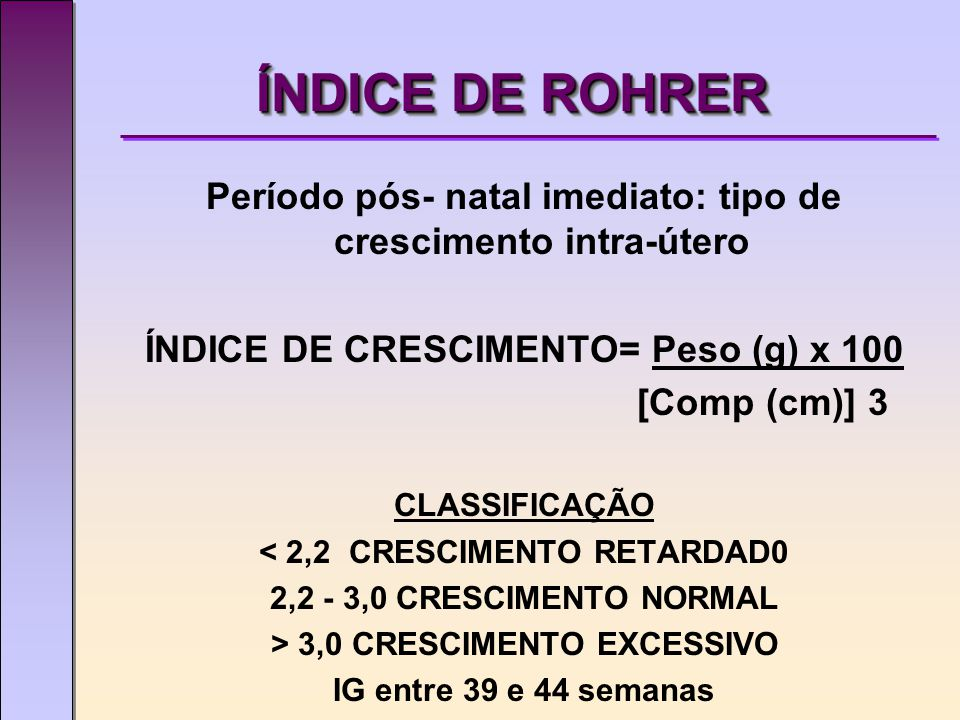 ÍNDICE DE ROHRER Período pós- natal imediato: tipo de crescimento intra-útero. ÍNDICE DE CRESCIMENTO= Peso (g) x 100.