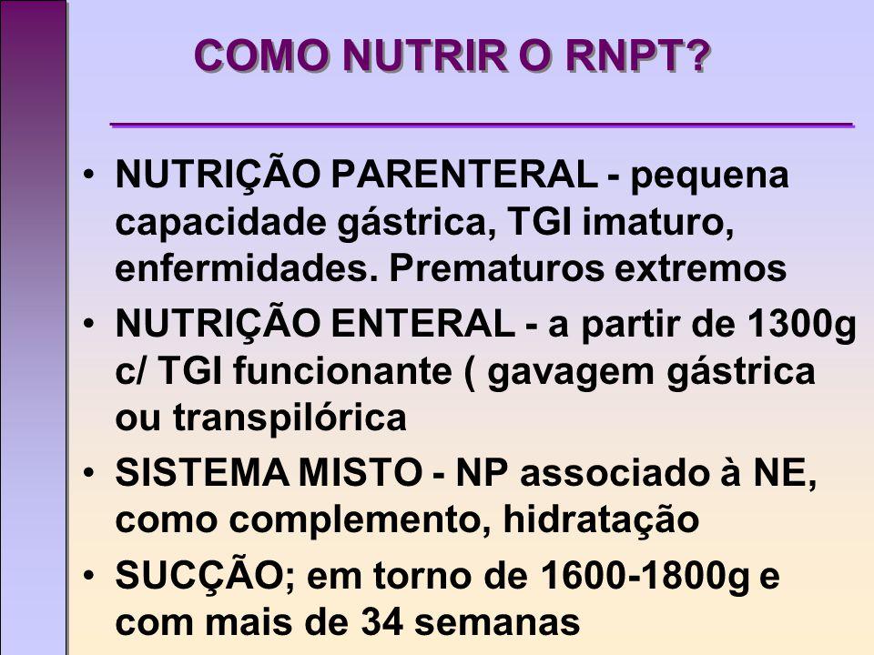 COMO NUTRIR O RNPT NUTRIÇÃO PARENTERAL - pequena capacidade gástrica, TGI imaturo, enfermidades. Prematuros extremos.