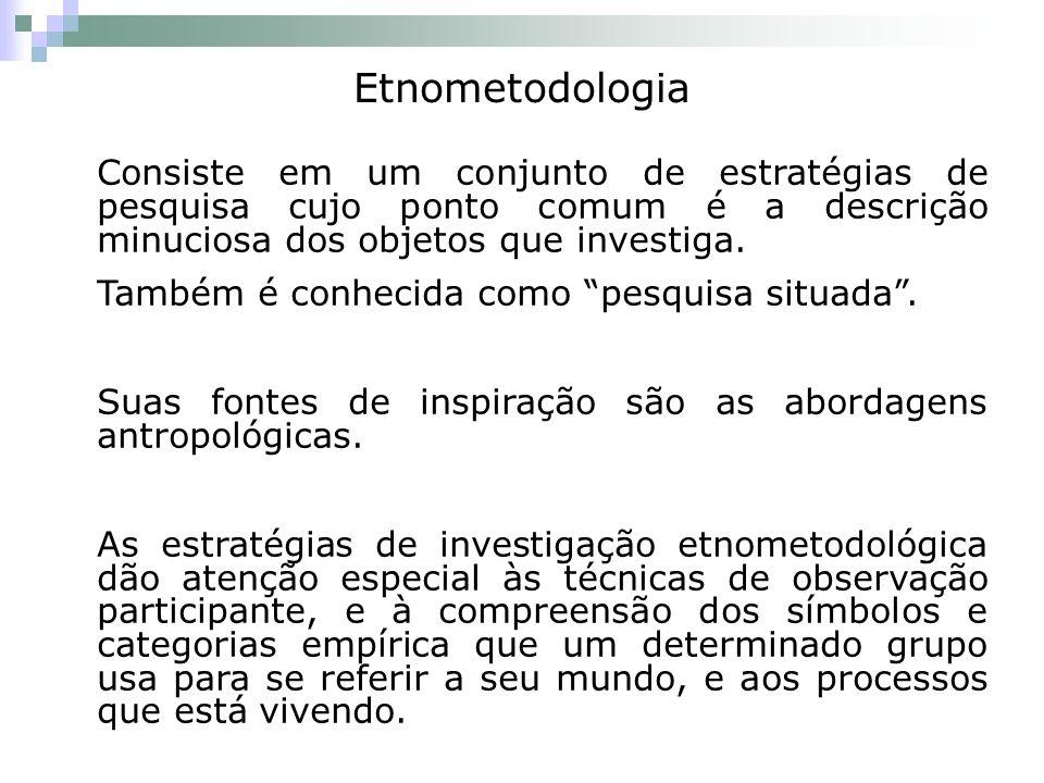 Etnometodologia Consiste em um conjunto de estratégias de pesquisa cujo ponto comum é a descrição minuciosa dos objetos que investiga.