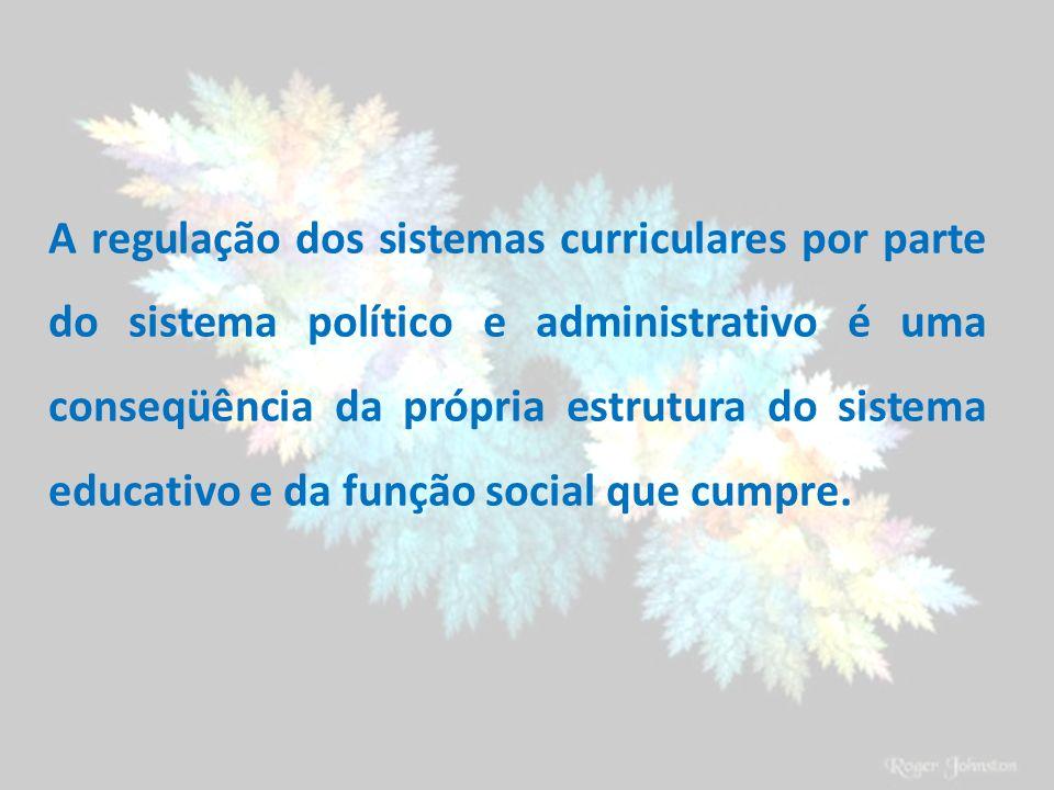 A regulação dos sistemas curriculares por parte do sistema político e administrativo é uma conseqüência da própria estrutura do sistema educativo e da função social que cumpre.