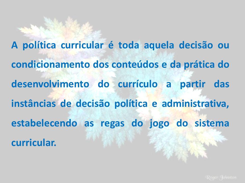 A política curricular é toda aquela decisão ou condicionamento dos conteúdos e da prática do desenvolvimento do currículo a partir das instâncias de decisão política e administrativa, estabelecendo as regas do jogo do sistema curricular.
