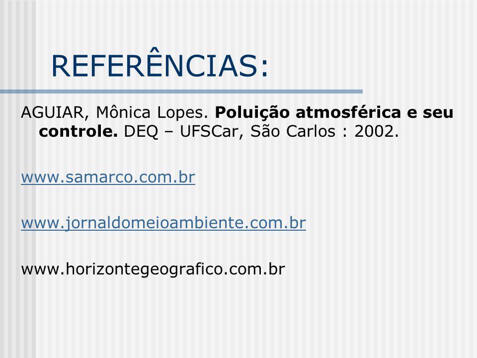 REFERÊNCIAS: AGUIAR, Mônica Lopes. Poluição atmosférica e seu controle. DEQ – UFSCar, São Carlos : 2002.