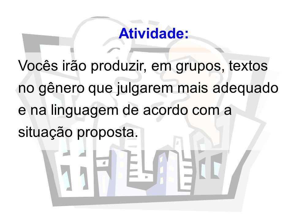 Atividade: Vocês irão produzir, em grupos, textos no gênero que julgarem mais adequado e na linguagem de acordo com a situação proposta.