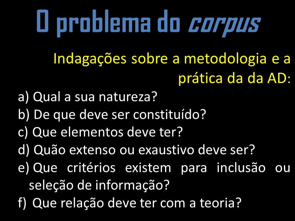 O problema do corpus Indagações sobre a metodologia e a prática da da AD: Qual a sua natureza De que deve ser constituído