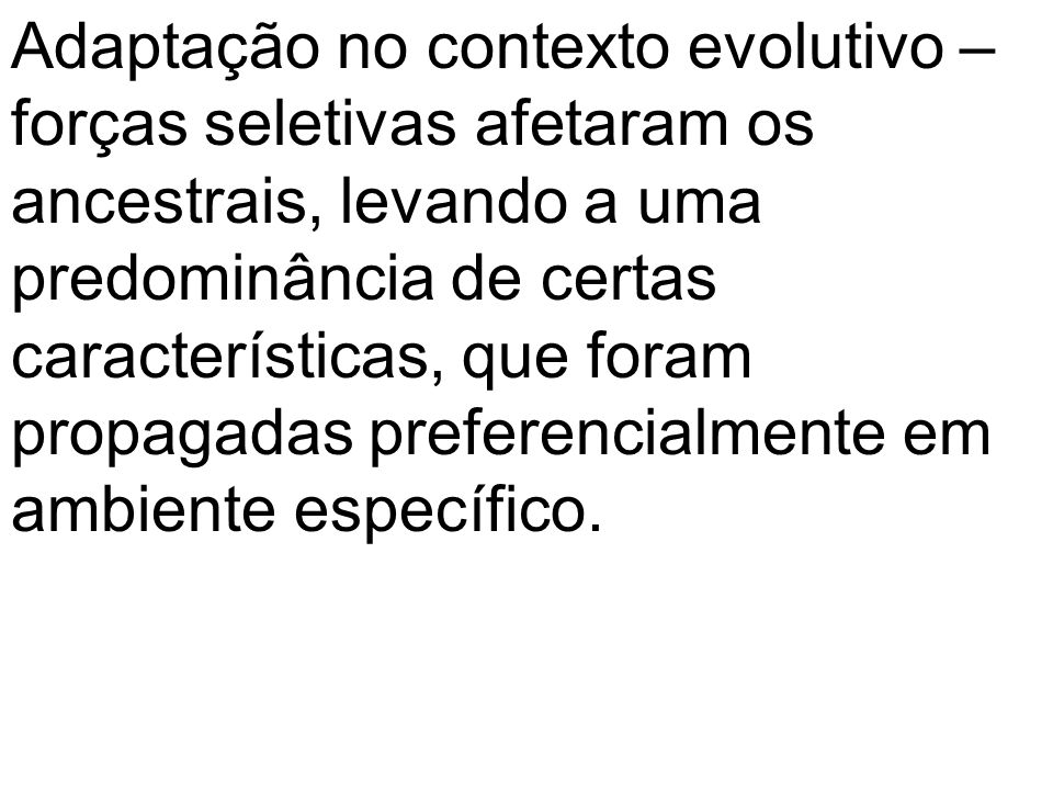 Adaptação no contexto evolutivo – forças seletivas afetaram os ancestrais, levando a uma predominância de certas características, que foram propagadas preferencialmente em ambiente específico.