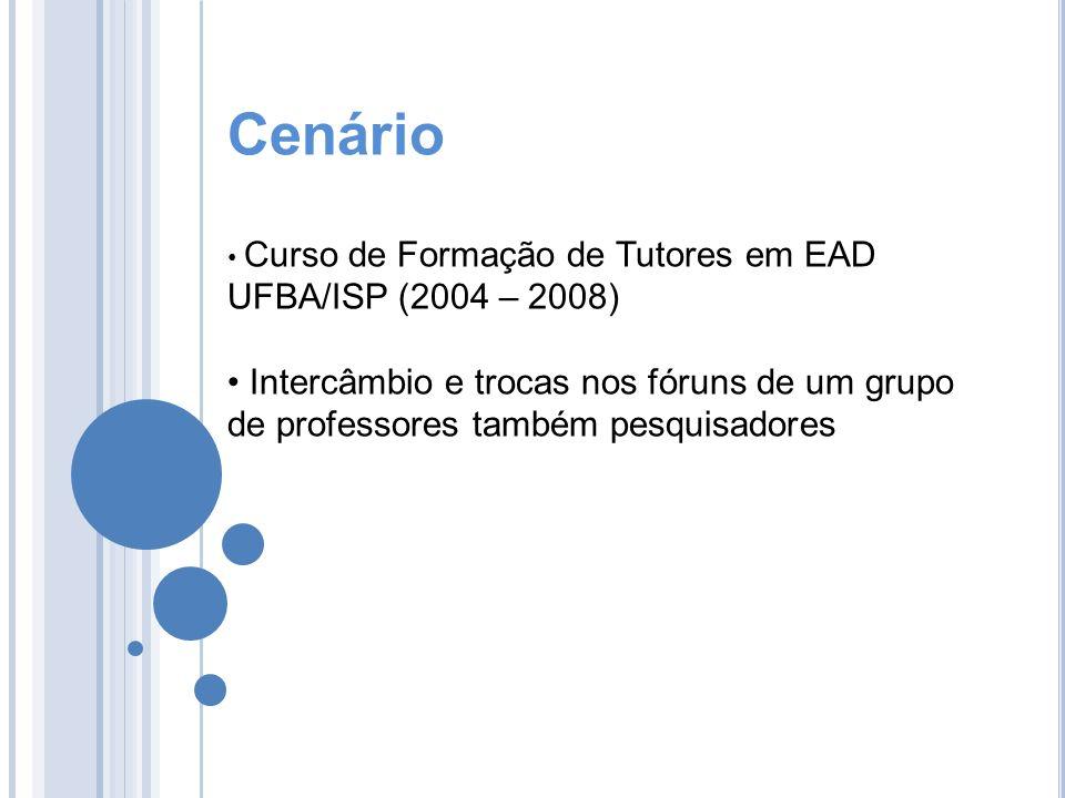 Cenário Curso de Formação de Tutores em EAD UFBA/ISP (2004 – 2008) Intercâmbio e trocas nos fóruns de um grupo de professores também pesquisadores.