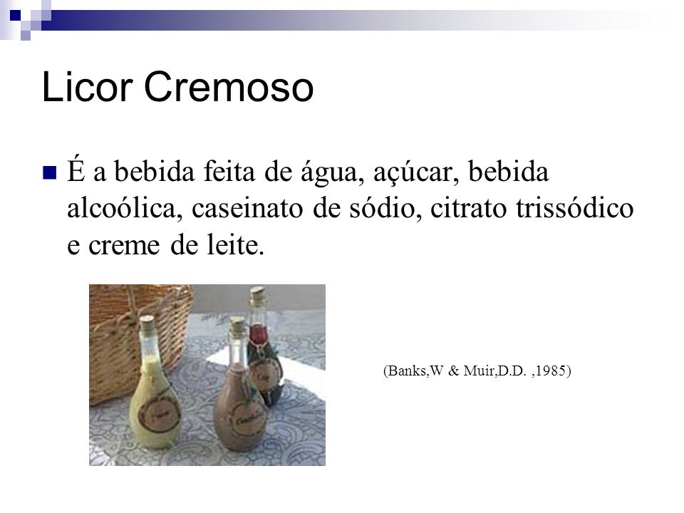 Licor Cremoso É a bebida feita de água, açúcar, bebida alcoólica, caseinato de sódio, citrato trissódico e creme de leite.