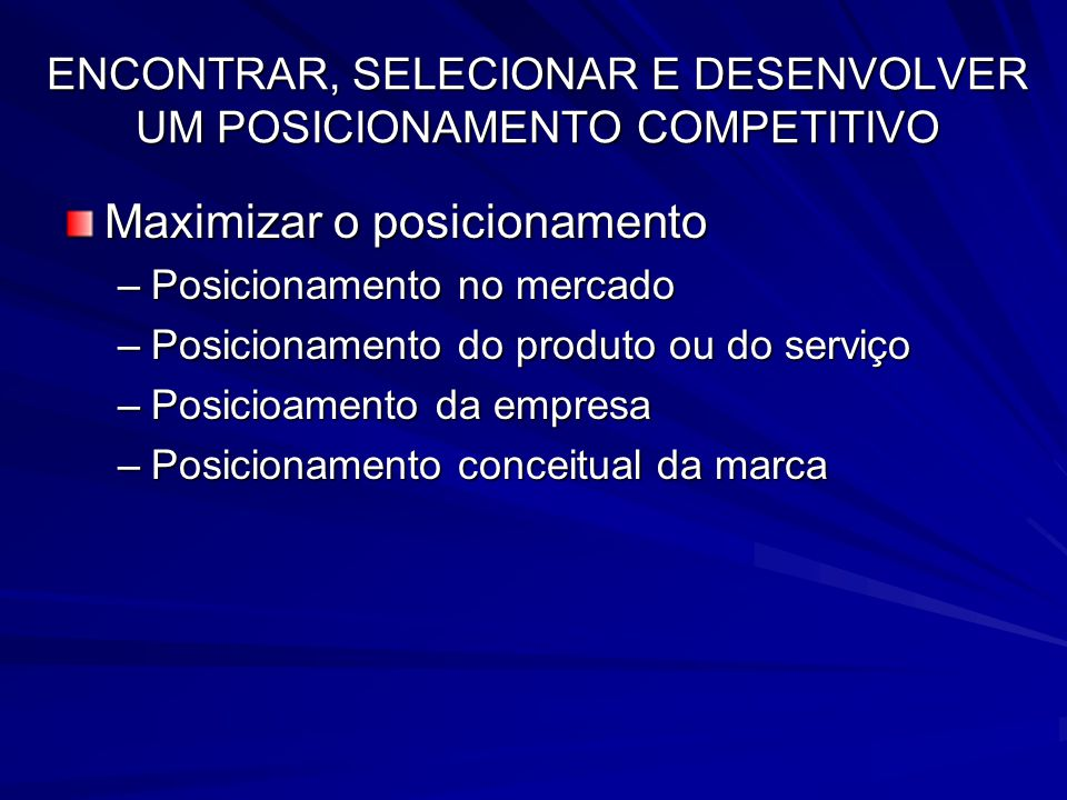 ENCONTRAR, SELECIONAR E DESENVOLVER UM POSICIONAMENTO COMPETITIVO