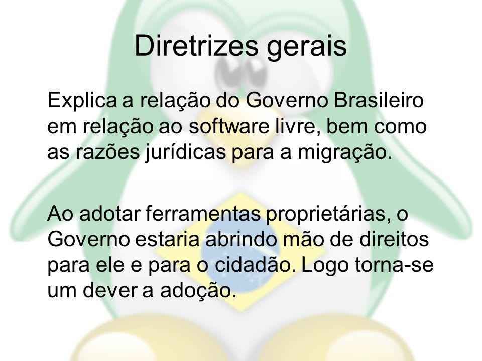 Diretrizes gerais Explica a relação do Governo Brasileiro em relação ao software livre, bem como as razões jurídicas para a migração.