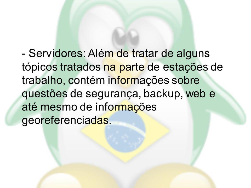 - Servidores: Além de tratar de alguns tópicos tratados na parte de estações de trabalho, contém informações sobre questões de segurança, backup, web e até mesmo de informações georeferenciadas.