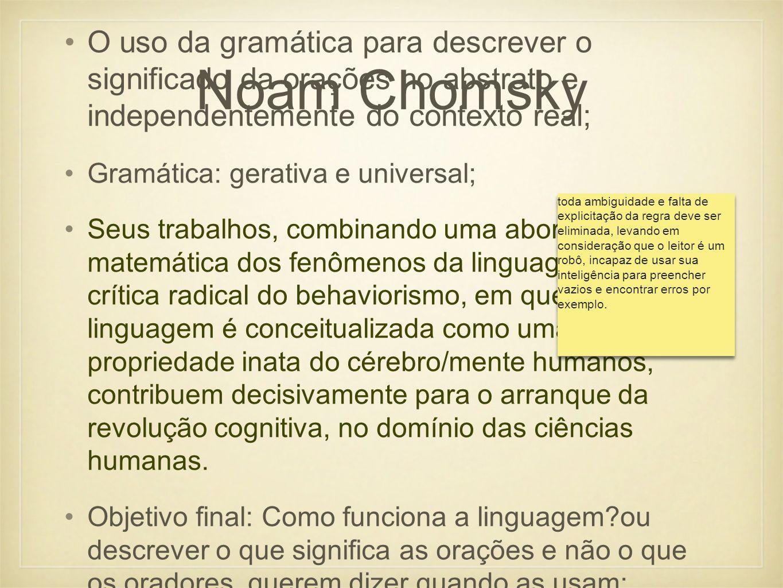 Noam ChomskyO uso da gramática para descrever o significado da orações no abstrato e independentemente do contexto real;
