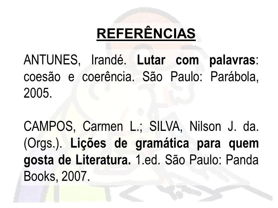 REFERÊNCIAS ANTUNES, Irandé. Lutar com palavras: coesão e coerência. São Paulo: Parábola, 2005.
