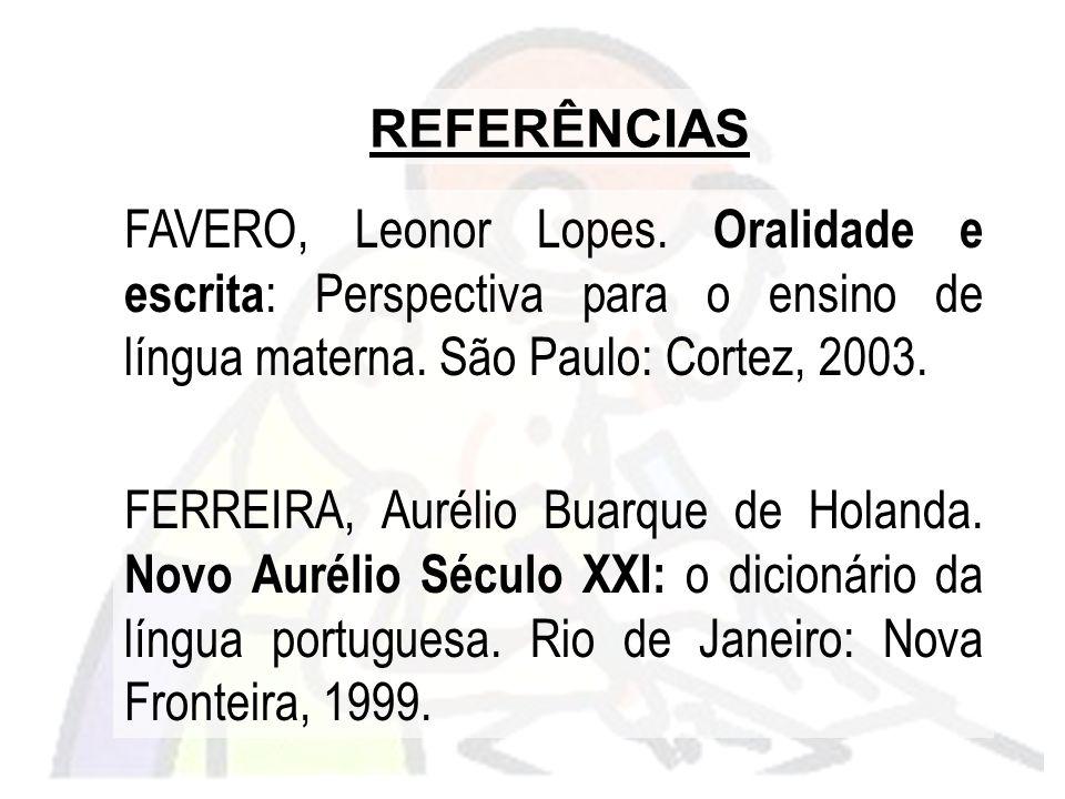 REFERÊNCIAS FAVERO, Leonor Lopes. Oralidade e escrita: Perspectiva para o ensino de língua materna. São Paulo: Cortez, 2003.