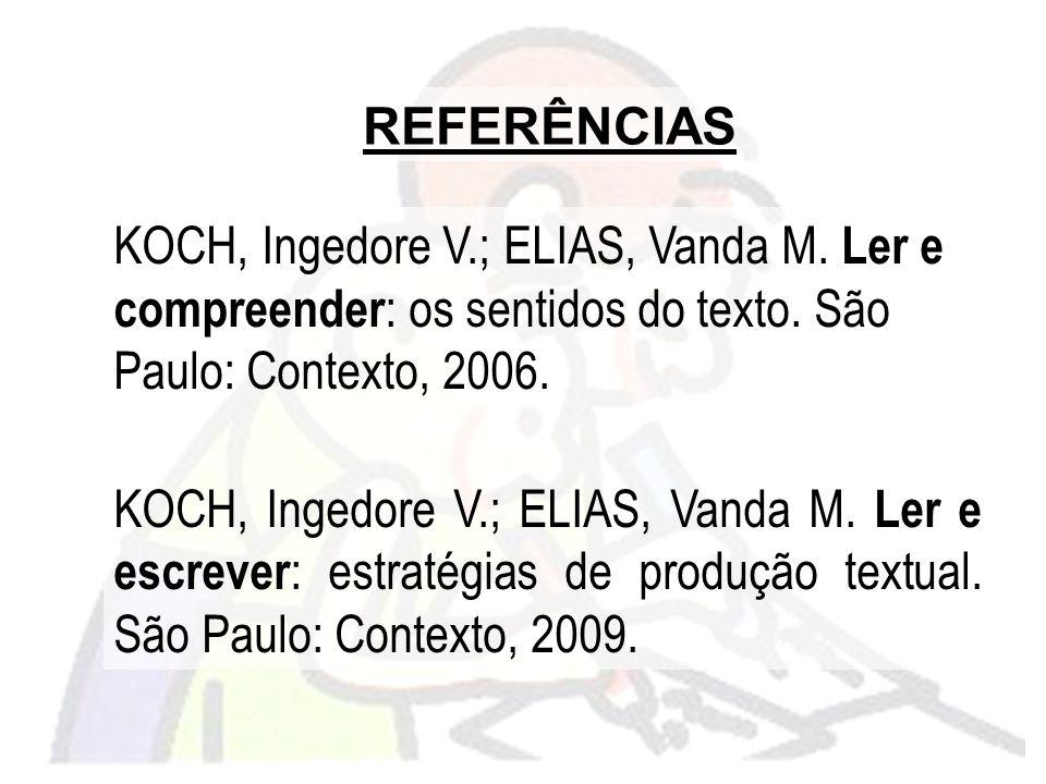 REFERÊNCIAS KOCH, Ingedore V.; ELIAS, Vanda M. Ler e compreender: os sentidos do texto. São Paulo: Contexto, 2006.