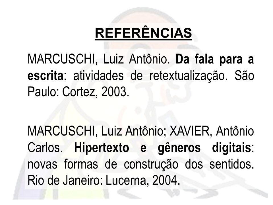 REFERÊNCIAS MARCUSCHI, Luiz Antônio. Da fala para a escrita: atividades de retextualização. São Paulo: Cortez, 2003.