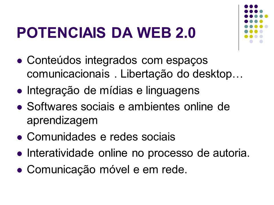 POTENCIAIS DA WEB 2.0 Conteúdos integrados com espaços comunicacionais . Libertação do desktop… Integração de mídias e linguagens.