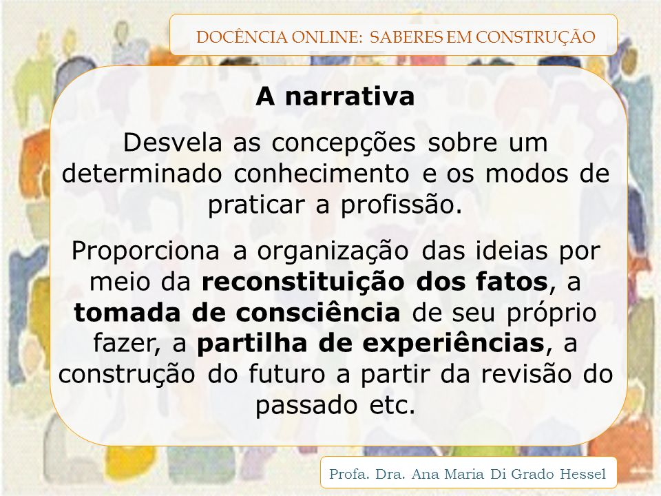 A narrativa Desvela as concepções sobre um determinado conhecimento e os modos de praticar a profissão.