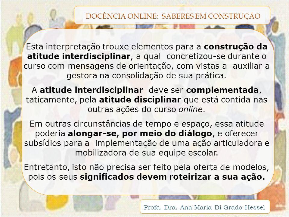 Esta interpretação trouxe elementos para a construção da atitude interdisciplinar, a qual concretizou-se durante o curso com mensagens de orientação, com vistas a auxiliar a gestora na consolidação de sua prática.
