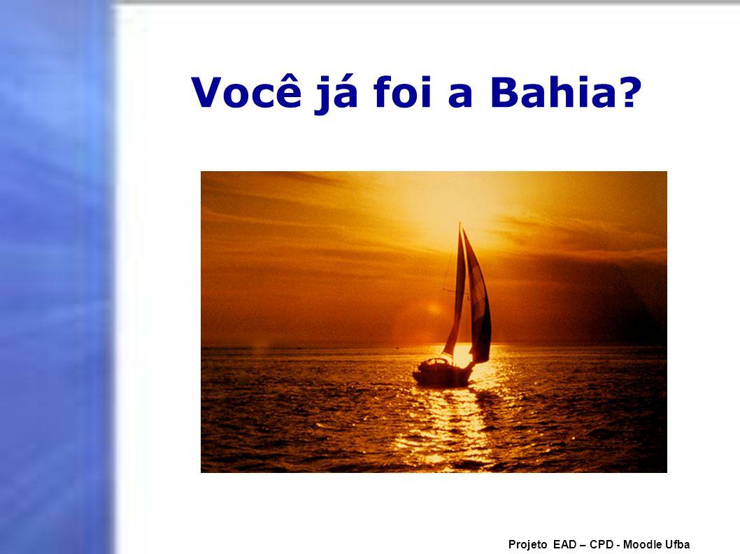 Você já foi a Bahia Projeto EAD – CPD - Moodle Ufba