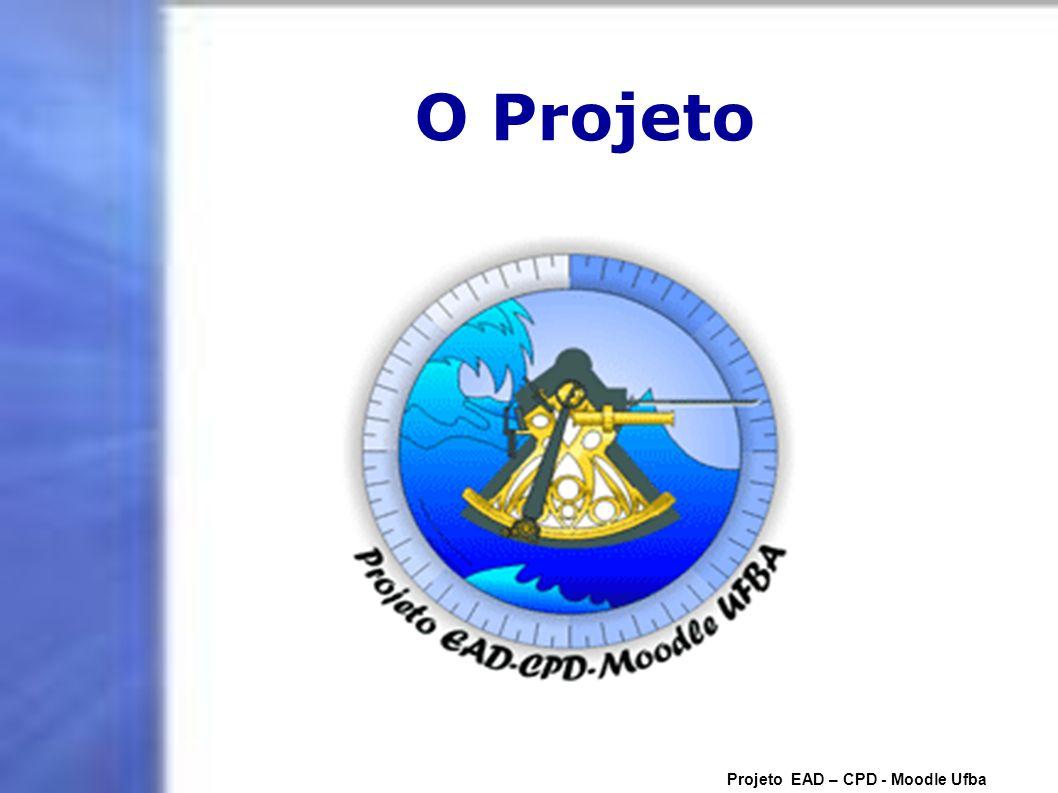 O Projeto Projeto EAD – CPD - Moodle Ufba
