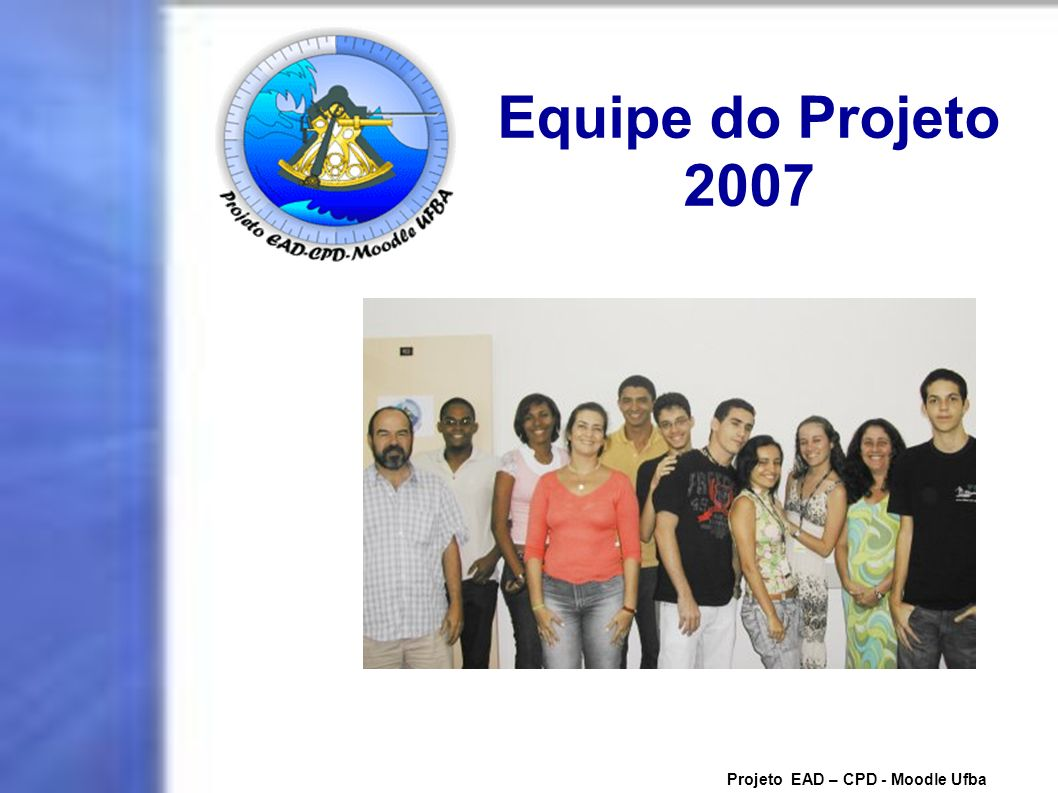 Equipe do Projeto 2007 Projeto EAD – CPD - Moodle Ufba