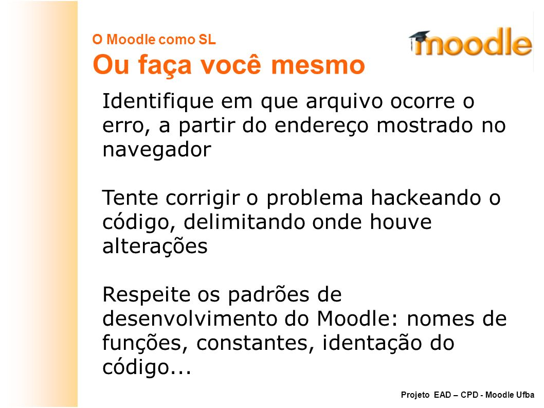 O Moodle como SL Ou faça você mesmo. Identifique em que arquivo ocorre o erro, a partir do endereço mostrado no navegador.