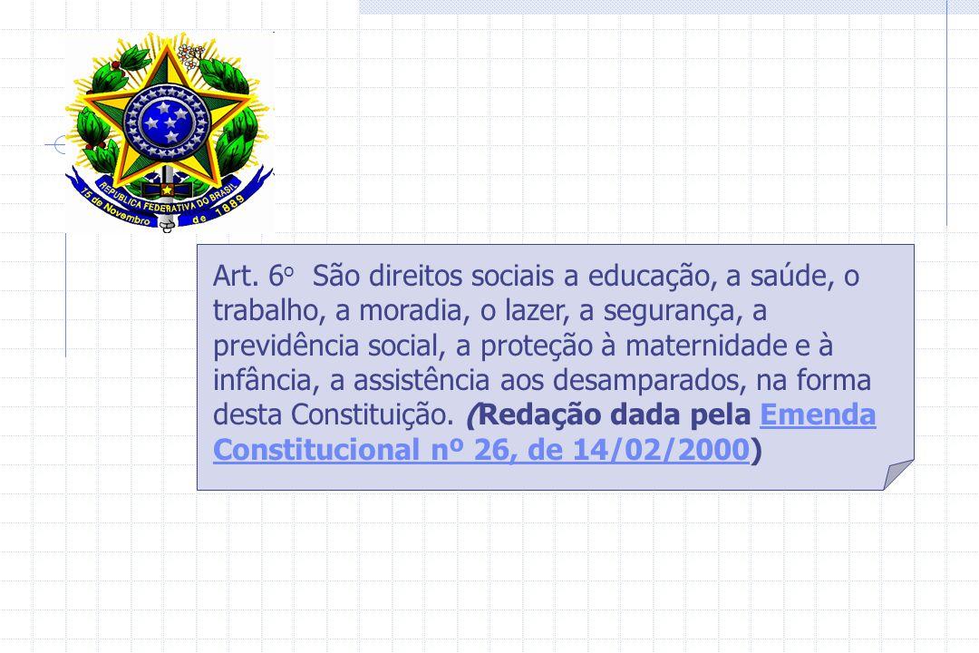 Art. 6o São direitos sociais a educação, a saúde, o trabalho, a moradia, o lazer, a segurança, a previdência social, a proteção à maternidade e à infância, a assistência aos desamparados, na forma desta Constituição.