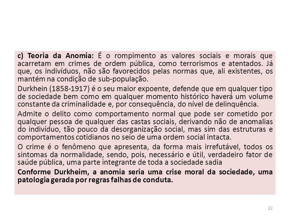 c) Teoria da Anomia: É o rompimento as valores sociais e morais que acarretam em crimes de ordem pública, como terrorismos e atentados. Já que, os indivíduos, não são favorecidos pelas normas que, ali existentes, os mantém na condição de sub-população.