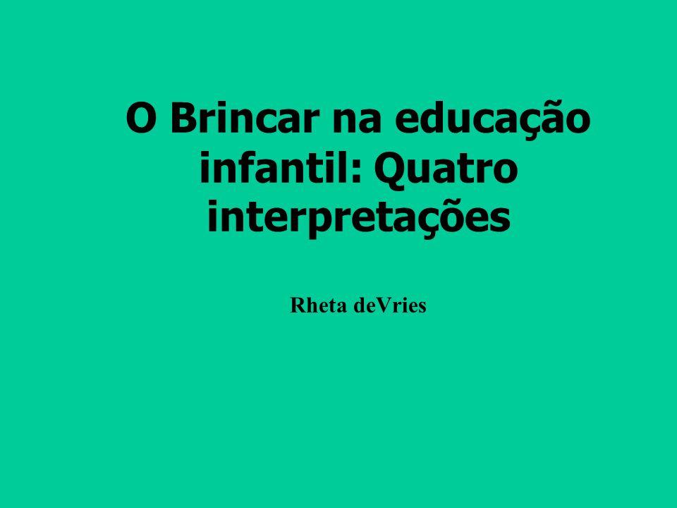 O Brincar na educação infantil: Quatro interpretações Rheta deVries