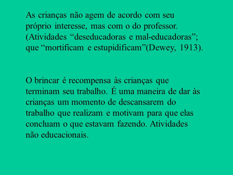 As crianças não agem de acordo com seu próprio interesse, mas com o do professor. (Atividades deseducadoras e mal-educadoras ; que mortificam e estupidificam (Dewey, 1913).