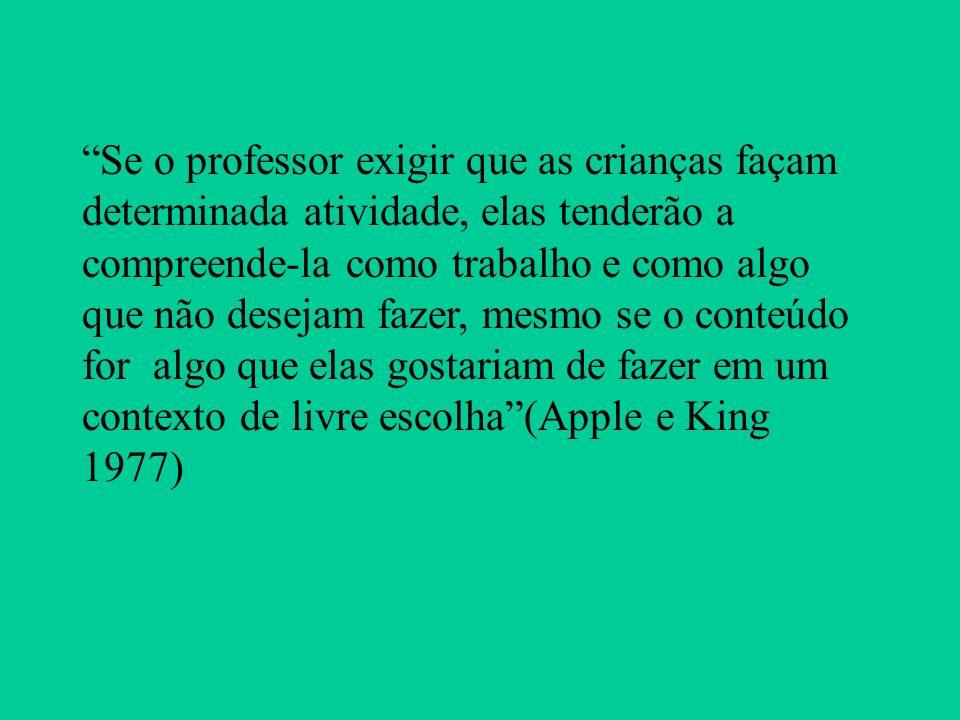 Se o professor exigir que as crianças façam determinada atividade, elas tenderão a compreende-la como trabalho e como algo que não desejam fazer, mesmo se o conteúdo for algo que elas gostariam de fazer em um contexto de livre escolha (Apple e King 1977)