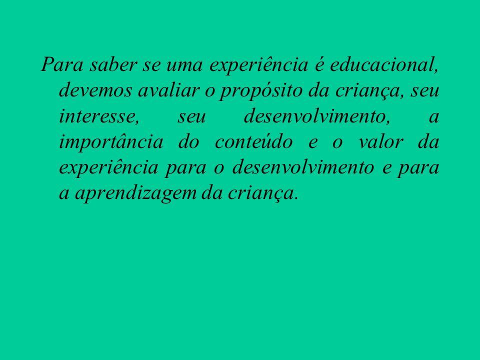 Para saber se uma experiência é educacional, devemos avaliar o propósito da criança, seu interesse, seu desenvolvimento, a importância do conteúdo e o valor da experiência para o desenvolvimento e para a aprendizagem da criança.