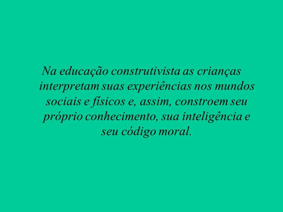 Na educação construtivista as crianças interpretam suas experiências nos mundos sociais e físicos e, assim, constroem seu próprio conhecimento, sua inteligência e seu código moral.